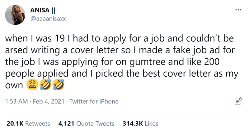 Font - ANISA    @aaaanisaxx when I was 19 I had to apply for a job and couldn't be arsed writing a cover letter so I made a fake job ad for the job I was applying for on gumtree and like 200 people applied and I picked the best cover letter as my own a 1:53 AM · Feb 4, 2021 · Twitter for iPhone 20.1K Retweets 4,121 Quote Tweets 314.3K Likes