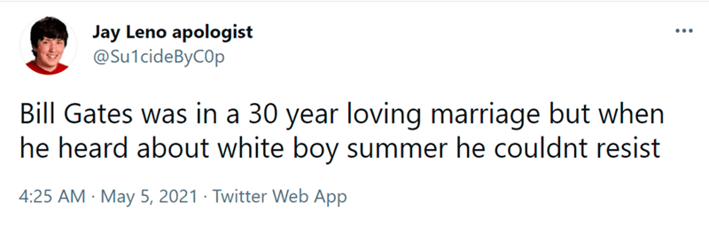 Font - Jay Leno apologist @Su1cideByCOp ... Bill Gates was in a 30 year loving marriage but when he heard about white boy summer he couldnt resist 4:25 AM · May 5, 2021 · Twitter Web App
