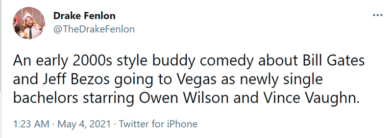 Font - Drake Fenlon ... @TheDrakeFenlon An early 2000s style buddy comedy about Bill Gates and Jeff Bezos going to Vegas as newly single bachelors starring Owen Wilson and Vince Vaughn. 1:23 AM · May 4, 2021 · Twitter for iPhone