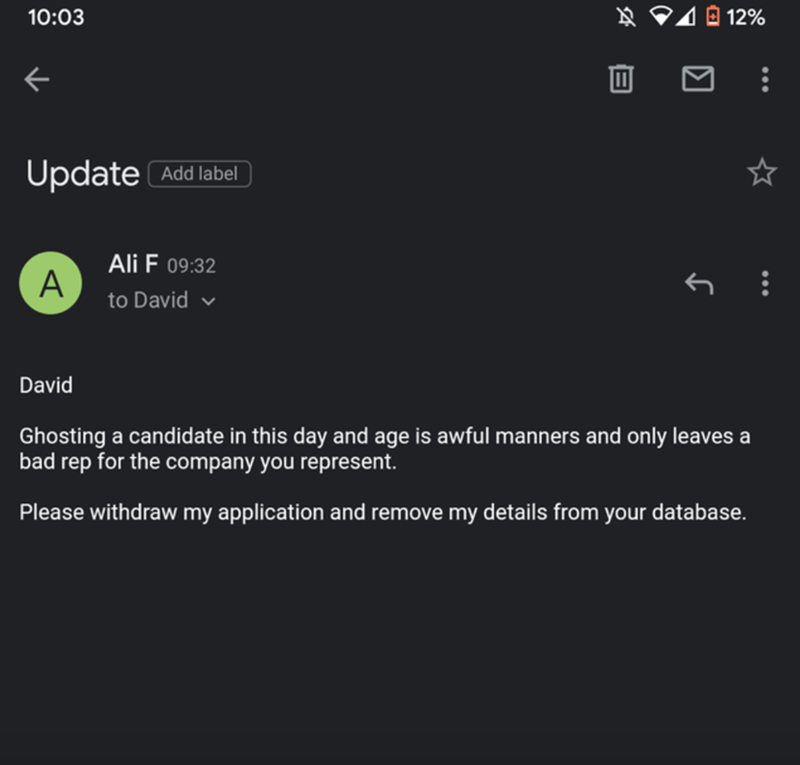 Font - 10:03 Ņ P4 0 12% Update Add label Ali F 09:32 A to David v David Ghosting a candidate in this day and age is awful manners and only leaves a bad rep for the company you represent. Please withdraw my application and remove my details from your database.