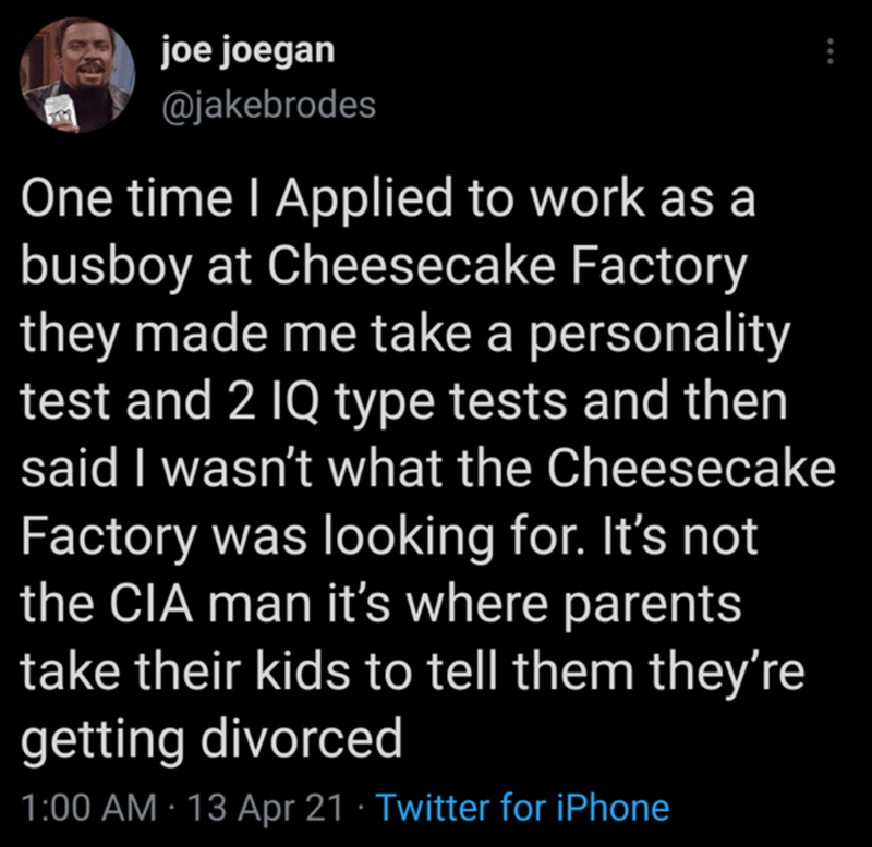 Organism - joe joegan @jakebrodes One time I Applied to work as a busboy at Cheesecake Factory they made me take a personality test and 2 1Q type tests and then said I wasn't what the Cheesecake Factory was looking for. It's not the CIA man it's where parents take their kids to tell them they're getting divorced 1:00 AM · 13 Apr 21 · Twitter for iPhone