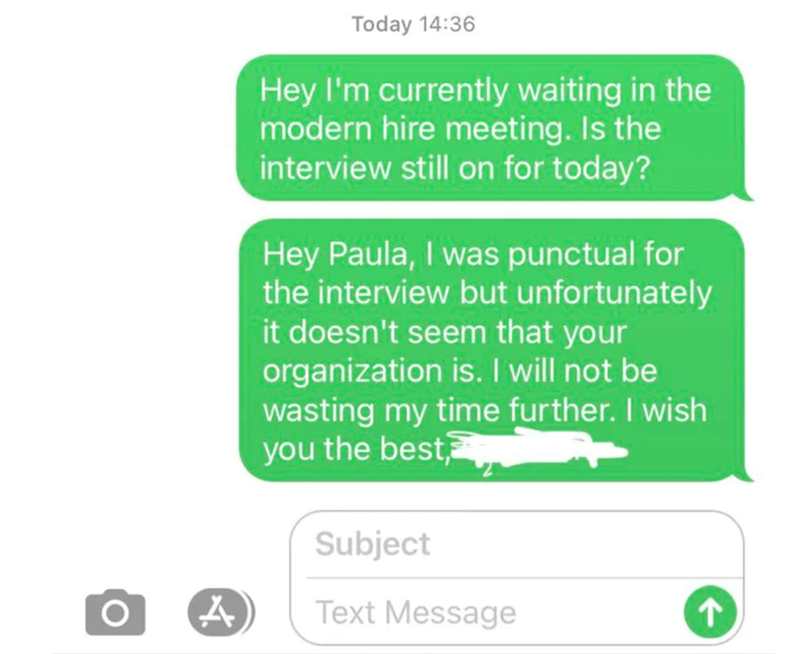 Font - Today 14:36 Hey I'm currently waiting in the modern hire meeting. Is the interview still on for today? Hey Paula, I was punctual for the interview but unfortunately it doesn't seem that your organization is. I will not be wasting my time further. I wish you the best Subject Text Message