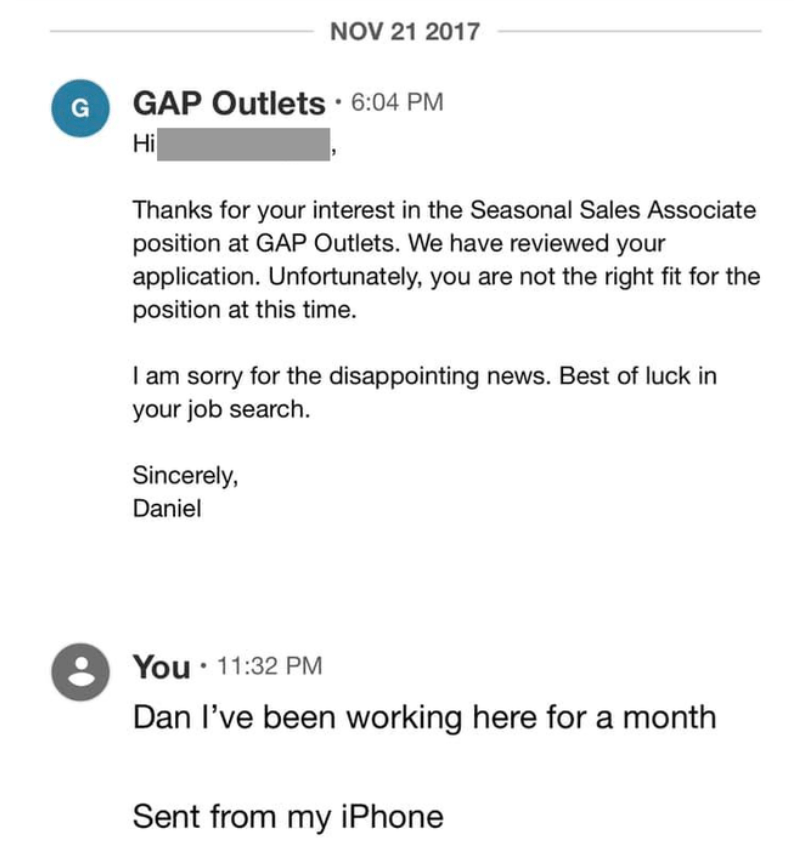Font - NOV 21 2017 GAP Outlets 6:04 PM Hi G Thanks for your interest in the Seasonal Sales Associate position at GAP Outlets. We have reviewed your application. Unfortunately, you are not the right fit for the position at this time. I am sorry for the disappointing news. Best of luck in your job search. Sincerely, Daniel You: 11:32 PM Dan l've been working here for a month Sent from my iPhone