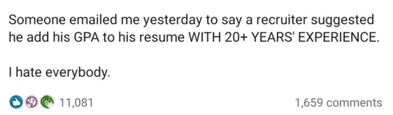 Handwriting - Someone emailed me yesterday to say a recruiter suggested he add his GPA to his resume WITH 20+ YEARS' EXPERIENCE. I hate everybody. 11,081 1,659 comments