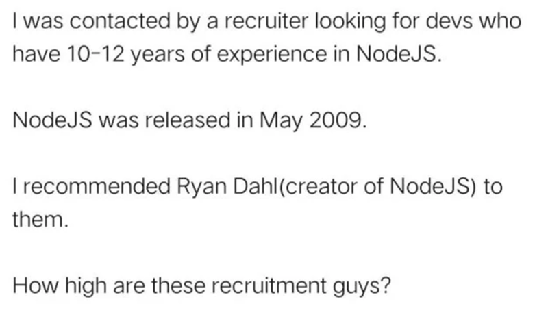 Font - I was contacted by a recruiter looking for devs who have 10-12 years of experience in NodeJS. NodeJS was released in May 2009. T recommended Ryan Dahl(creator of NodeJS) to them. How high are these recruitment guys?