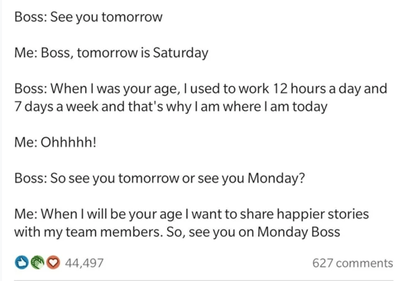 Font - Boss: See you tomorrow Me: Boss, tomorrow is Saturday Boss: When I was your age, I used to work 12 hours a day and 7 days a week and that's why I am where I am today Me: Ohhhhh! Boss: So see you tomorrow or see you Monday? Me: When I will be your age I want to share happier stories with my team members. So, see you on Monday Boss 44,497 627 comments