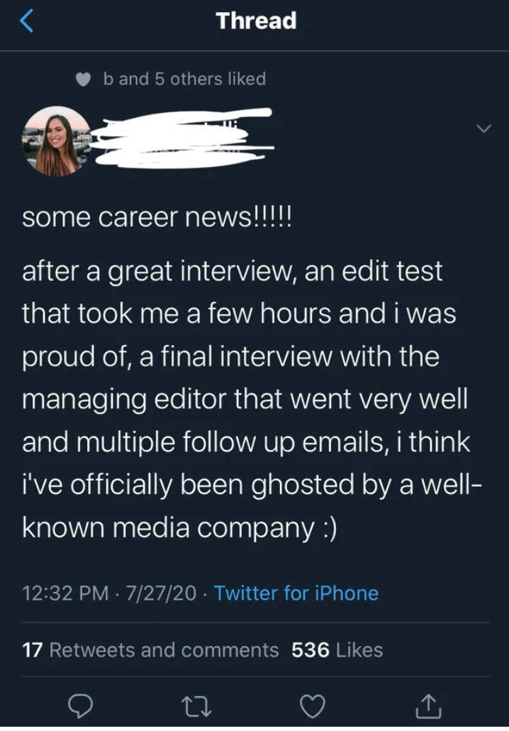 Font - Thread b and 5 others liked some career news!!!!! after a great interview, an edit test that took me a few hours and i was proud of, a final interview with the managing editor that went very well and multiple follow up emails, i think i've officially been ghosted by a well- known media company :) 12:32 PM · 7/27/20 · Twitter for iPhone 17 Retweets and comments 536 Likes 27