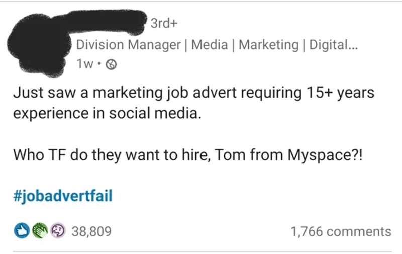 Jaw - 3rd+ Division Manager | Media | Marketing | Digital... 1w• O Just saw a marketing job advert requiring 15+ years experience in social media. Who TF do they want to hire, Tom from Myspace?! #jobadvertfail O 38,809 1,766 comments