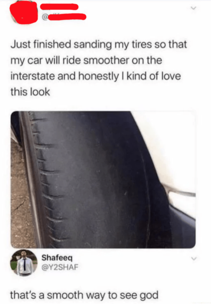 Tire - Just finished sanding my tires so that my car will ride smoother on the interstate and honestly I kind of love this look Shafeeq @Y2SHAF that's a smooth way to see god