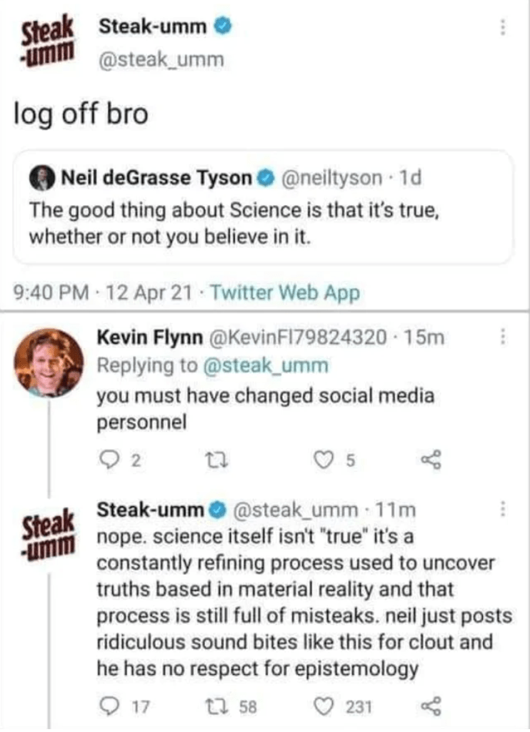 """Font - Steak Steak-umm -umm @steak_umm log off bro Neil deGrasse Tyson O @neiltyson 1d The good thing about Science is that it's true, whether or not you believe in it. 9:40 PM 12 Apr 21 Twitter Web App Kevin Flynn @KevinFI79824320 · 15m Replying to @steak_umm you must have changed social media personnel 2 Steak-umm o @steak_umm 11m Steak -umm nope. science itself isn't """"true"""" it's a constantly refining process used to uncover truths based in material reality and that process is still full of mi"""