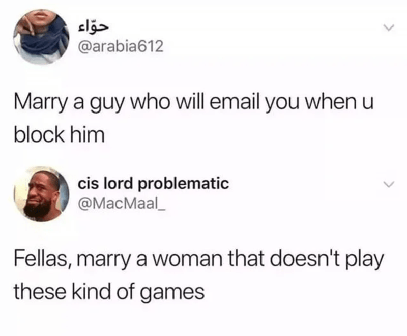 Font - @arabia612 Marry a guy who will email you when u block him cis lord problematic @MacMaal_ Fellas, marry a woman that doesn't play these kind of games