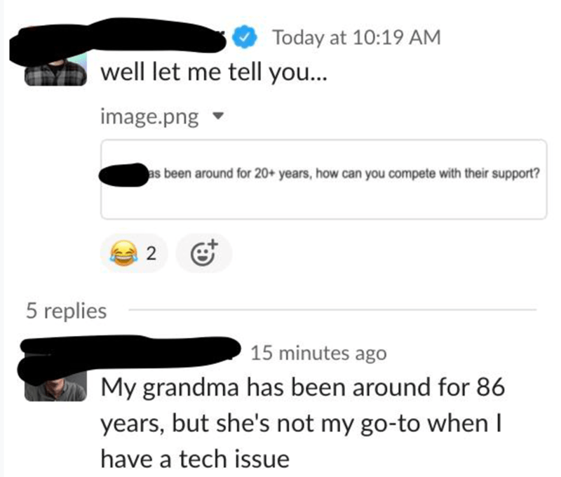 Font - Today at 10:19 AM well let me tell you... image.png as been around for 20+ years, how can you compete with their support? 2 5 replies 15 minutes ago My grandma has been around for 86 years, but she's not my go-to when I have a tech issue