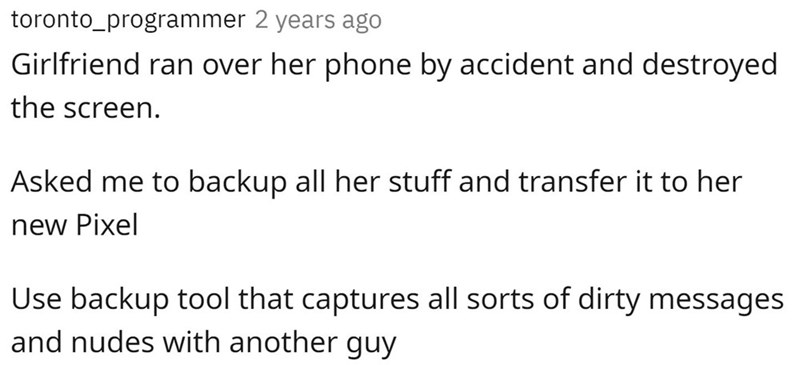 Font - toronto_programmer 2 years ago Girlfriend ran over her phone by accident and destroyed the screen. Asked me to backup all her stuff and transfer it to her new Pixel Use backup tool that captures all sorts of dirty messages and nudes with another guy
