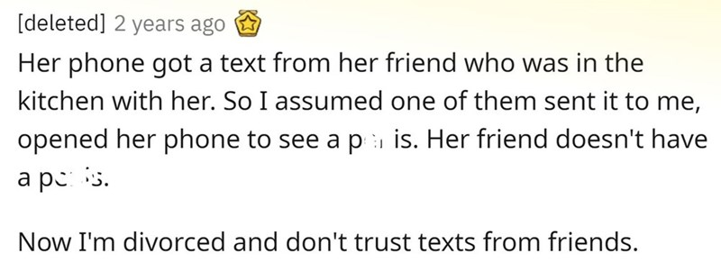 Organism - [deleted] 2 years ago Her phone got a text from her friend who was in the kitchen with her. So I assumed one of them sent it to me, opened her phone to see a p is. Her friend doesn't have a pc: is. Now I'm divorced and don't trust texts from friends.