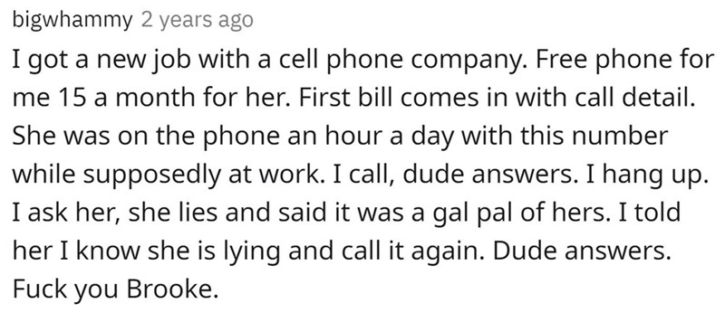 Font - bigwhammy 2 years ago I got a new job with a cell phone company. Free phone for me 15 a month for her. First bill comes in with call detail. She was on the phone an hour a day with this number while supposedly at work. I calI, dude answers. I hang up. I ask her, she lies and said it was a gal pal of hers. I told her I know she is lying and call it again. Dude answers. Fuck you Brooke.