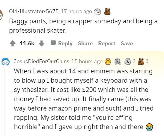 """Font - Old-Illustrator-5675 17 hours ago Baggy pants, being a rapper someday and being a professional skater. 11.6k Reply Share Report Save JesusDiedForOurChins 15 hours ago 2 S 2 3 When I was about 14 and eminem was starting to blow up I bought myself a keyboard with a synthesizer. It cost like $200 which was all the money I had saved up. It finally came (this was way before amazon prime and such) and I tried rapping. My sister told me """"you're effing horrible"""" and I gave up right then and there"""