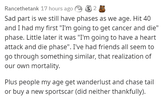 """Font - Rancethetank 17 hours ago Sad part is we still have phases as we age. Hit 40 and I had my first """"I'm going to get cancer and die"""" phase. Little later it was """"I'm going to have a heart attack and die phase"""". I've had friends all seem to go through something similar, that realization of our own mortality. Plus people my age get wanderlust and chase tail or buy a new sportscar (did neither thankfully)."""