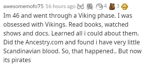 Font - awesomemofo75 16 hours ago W 2 @4 3 Im 46 and went through a Viking phase. I was obsessed with Vikings. Read books, watched shows and docs. Learned all i could about them. Did the Ancestry.com and found i have very little Scandinavian blood. So, that happened.. But now its pirates
