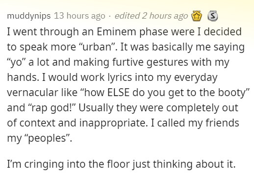 """Font - muddynips 13 hours ago · edited 2 hours ago O S I went through an Eminem phase were I decided to speak more """"urban"""". It was basically me saying """"yo"""" a lot and making furtive gestures with my hands. I would work lyrics into my everyday vernacular like """"how ELSE do you get to the booty"""" and """"rap god!"""" Usually they were completely out of context and inappropriate. I called my friends my """"peoples"""". I'm cringing into the floor just thinking about it."""