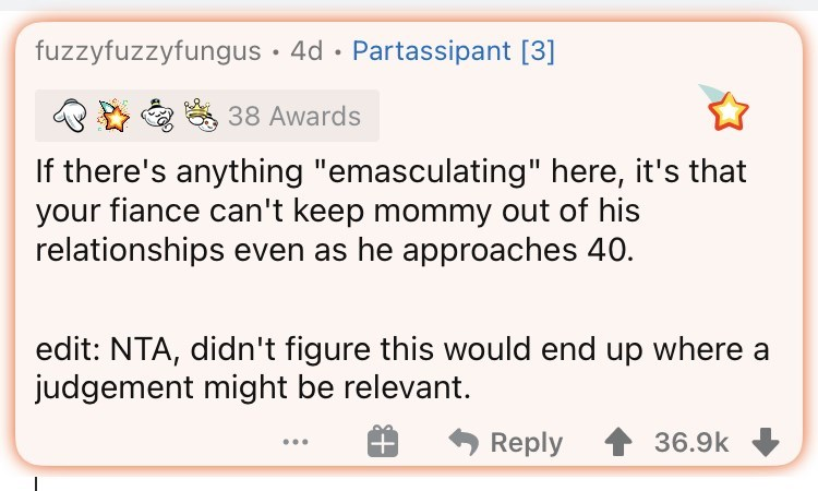 """Rectangle - fuzzyfuzzyfungus · 4d · Partassipant [3] 38 Awards If there's anything """"emasculating"""" here, it's that your fiance can't keep mommy out of his relationships even as he approaches 40. edit: NTA, didn't figure this would end up where a judgement might be relevant. Reply 36.9k"""