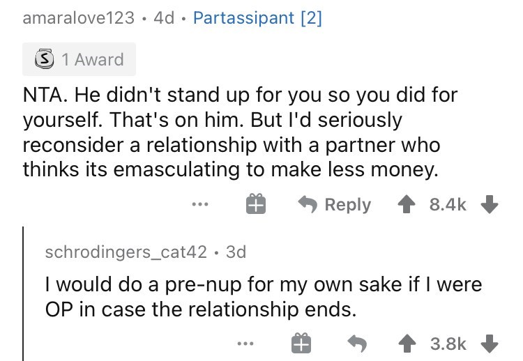 Font - amaralove123•4d · Partassipant [2] 3 1 Award NTA. He didn't stand up for you so you did for yourself. That's on him. But I'd seriously reconsider a relationship with a partner who thinks its emasculating to make less money. Reply 8.4k schrodingers_cat42 · 3d I would do a pre-nup for my own sake if I were OP in case the relationship ends. 3.8k