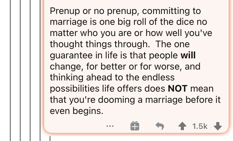 Font - Prenup or no prenup, committing to marriage is one big roll of the dice no matter who you are or how well you've thought things through. The one guarantee in life is that people will change, for better or for worse, and thinking ahead to the endless possibilities life offers does NOT mean that you're dooming a marriage before even begins. 1.5k