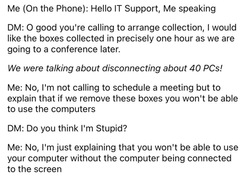 Font - Me (On the Phone): Hello IT Support, Me speaking DM: 0 good you're calling to arrange collection, I would like the boxes collected in precisely one hour as we are going to a conference later. We were talking about disconnecting about 40 PCs! Me: No, I'm not calling to schedule a meeting but to explain that if we remove these boxes you won't be able to use the computers DM: Do you think l'm Stupid? Me: No, I'm just explaining that you won't be able to use your computer without the computer