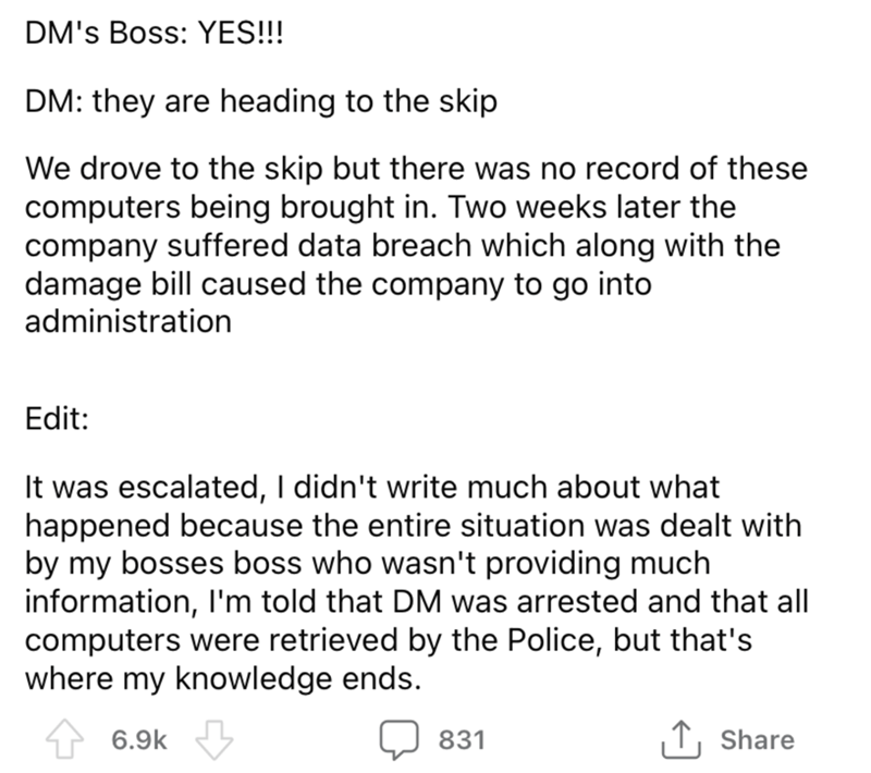 Font - DM's Boss: YES!!! DM: they are heading to the skip We drove to the skip but there was no record of these computers being brought in. Two weeks later the company suffered data breach which along with the damage bill caused the company to go into administration Edit: It was escalated, I didn't write much about what happened because the entire situation was dealt with by my bosses boss who wasn't providing much information, I'm told that DM was arrested and that all computers were retrieved