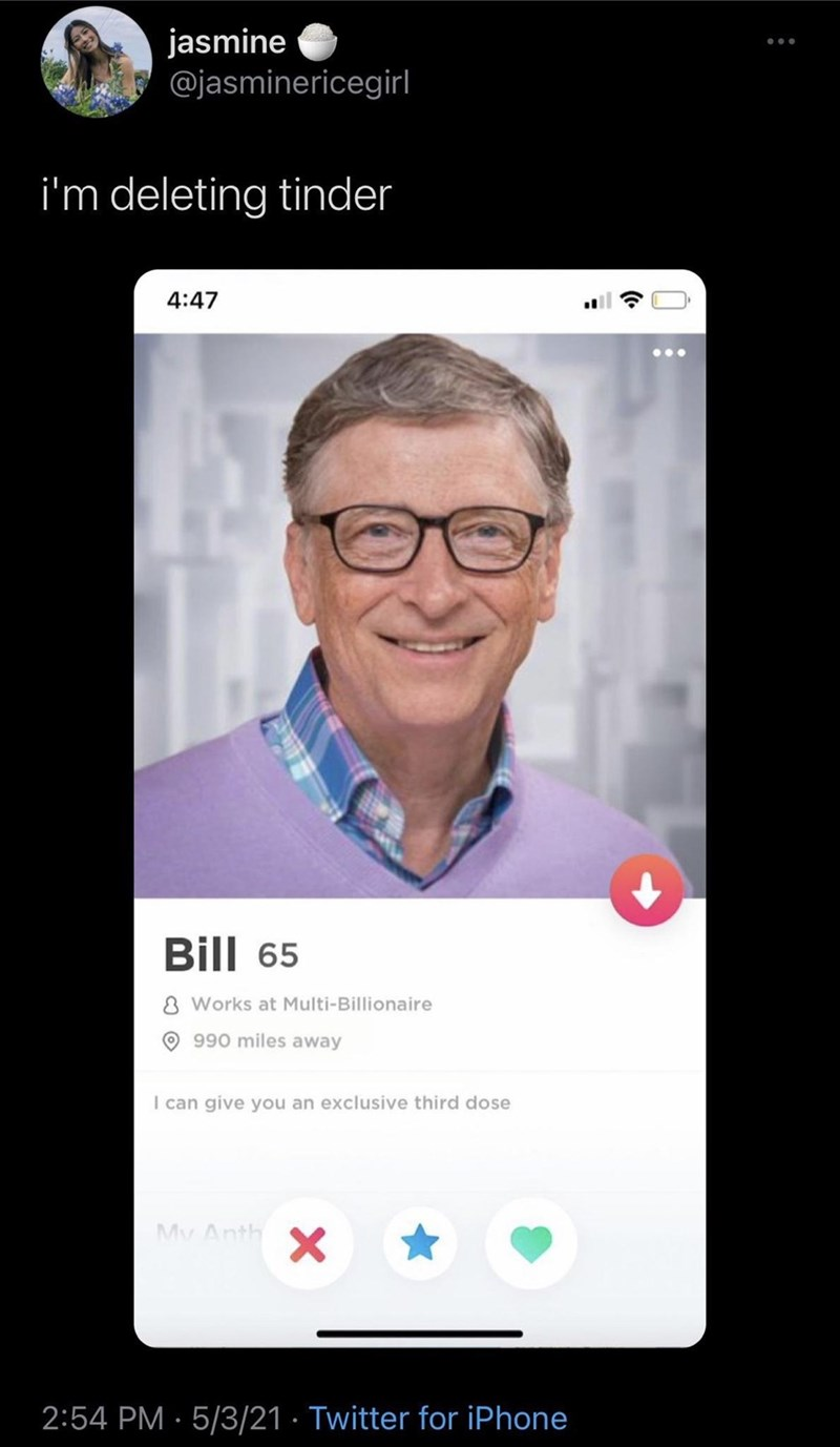 Smile - jasmine @jasminericegirl i'm deleting tinder 4:47 ... Bill 65 8 Works at Multi-Billionaire O990 miles away I can give you an exclusive third dose My Anth 2:54 PM · 5/3/21 · Twitter for iPhone