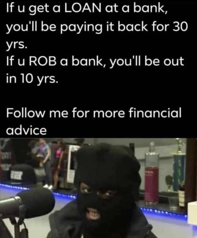 Microphone - If u get a LOAN at a bank, you'll be paying it back for 30 yrs. If u ROB a bank, you'll be out in 10 yrs. Follow me for more financial advice
