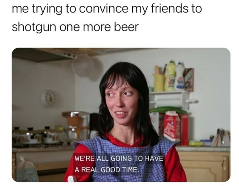 Photograph - me trying to convince my friends to shotgun one more beer WE'RE ALL GOING TO HAVE A REAL GOOD TIME.