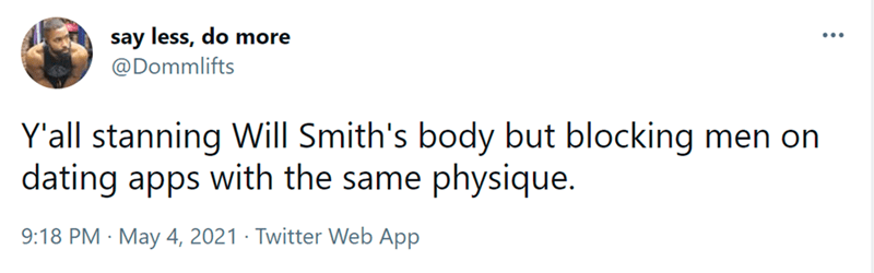 Font - say less, do more @Dommlifts Y'all stanning Will Smith's body but blocking men on dating apps with the same physique. 9:18 PM · May 4, 2021 · Twitter Web App