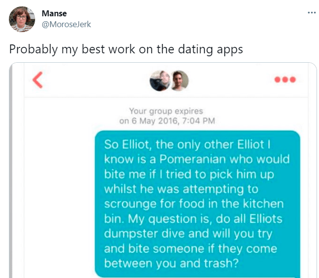 Product - Manse ... @MoroseJerk Probably my best work on the dating apps Your group expires on 6 May 2016, 7:04 PM So Elliot, the only other Elliot I know is a Pomeranian who would bite me if I tried to pick him up whilst he was attempting to scrounge for food in the kitchen bin. My question is, do all Elliots dumpster dive and will you try and bite someone if they come between you and trash?