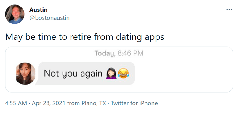 Font - Austin ... @bostonaustin May be time to retire from dating apps Today, 8:46 PM Not you again 4:55 AM · Apr 28, 2021 from Plano, TX · Twitter for iPhone