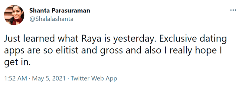 Font - Shanta Parasuraman @Shalalashanta Just learned what Raya is yesterday. Exclusive dating apps are so elitist and gross and also I really hope I get in. 1:52 AM · May 5, 2021 · Twitter Web App
