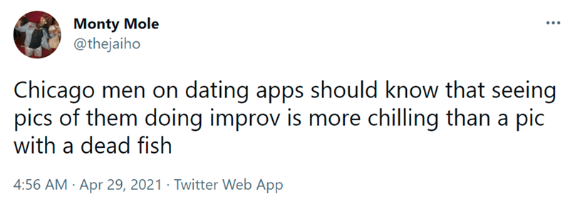 Font - Monty Mole @thejaiho ... Chicago men on dating apps should know that seeing pics of them doing improv is more chilling than a pic with a dead fish 4:56 AM · Apr 29, 2021 · Twitter Web App