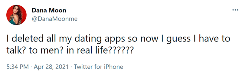 Font - Dana Moon @DanaMoonme I deleted all my dating apps so now I guess I have to talk? to men? in real life?????? 5:34 PM · Apr 28, 2021 · Twitter for iPhone