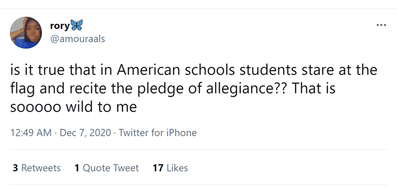 Font - rory @amouraals ... is it true that in American schools students stare at the flag and recite the pledge of allegiance?? That is so0000 wild to me 12:49 AM · Dec 7, 2020 · Twitter for iPhone 3 Retweets 1 Quote Tweet 17 Likes