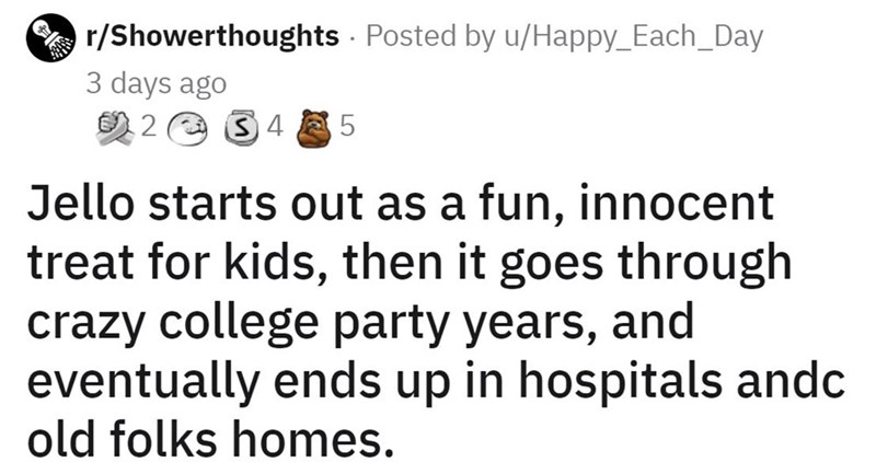 Font - r/Showerthoughts Posted by u/Happy_Each_Day 3 days ago の2 S4 Jello starts out as a fun, innocent treat for kids, then it goes through crazy college party years, and eventually ends up in hospitals andc old folks homes.