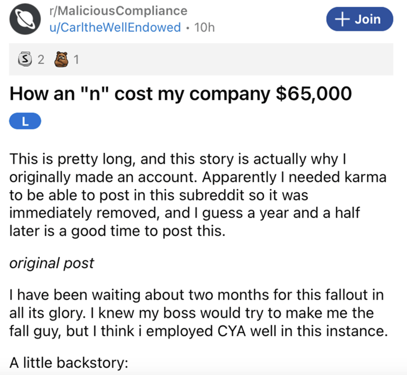 """Font - r/MaliciousCompliance u/CarltheWellEndowed · 10h + Join 1 How an """"n"""" cost my company $65,000 L This is pretty long, and this story is actually why I originally made an account. Apparently I needed karma to be able to post in this subreddit so it was immediately removed, and I guess a year and a half later is a good time to post this. original post I have been waiting about two months for this fallout in all its glory. I knew my boss would try to make me the fall guy, but I think i employe"""