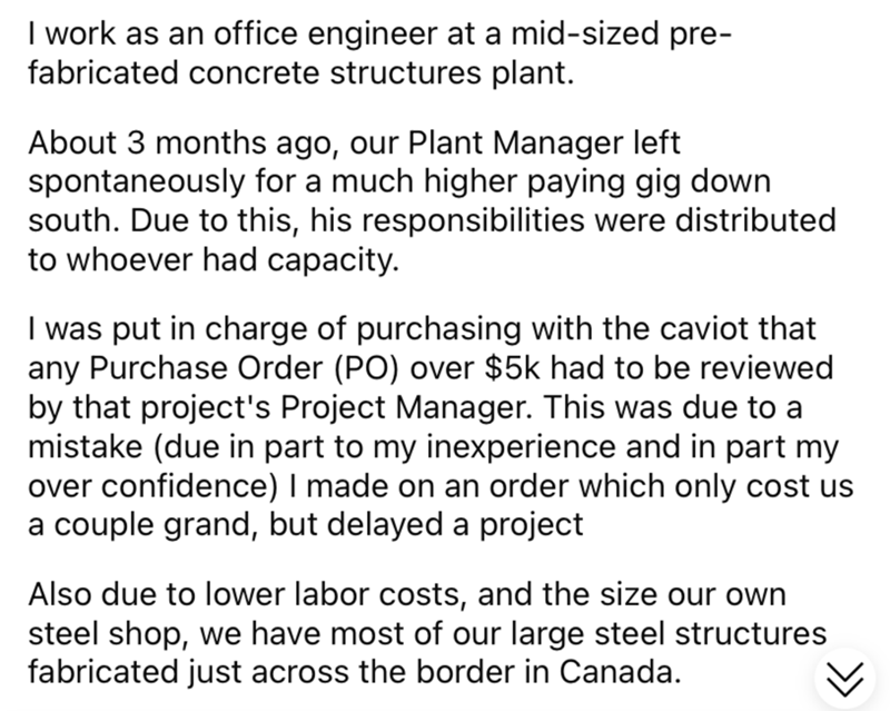 Font - I work as an office engineer at a mid-sized pre- fabricated concrete structures plant. About 3 months ago, our Plant Manager left spontaneously for a much higher paying gig down south. Due to this, his responsibilities were distributed to whoever had capacity. I was put in charge of purchasing with the caviot that any Purchase Order (PO) over $5k had to be reviewed by that project's Project Manager. This was due to a mistake (due in part to my inexperience and in part my over confidence)