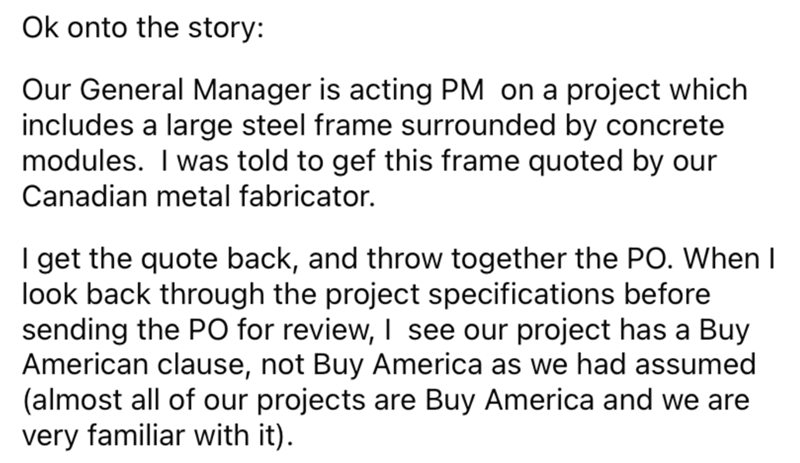Font - Ok onto the story: Our General Manager is acting PM on a project which includes a large steel frame surrounded by concrete modules. I was told to gef this frame quoted by our Canadian metal fabricator. I get the quote back, and throw together the PO. When I look back through the project specifications before sending the PO for review, I see our project has a Buy American clause, not Buy America as we had assumed (almost all of our projects are Buy America and we are very familiar with it)