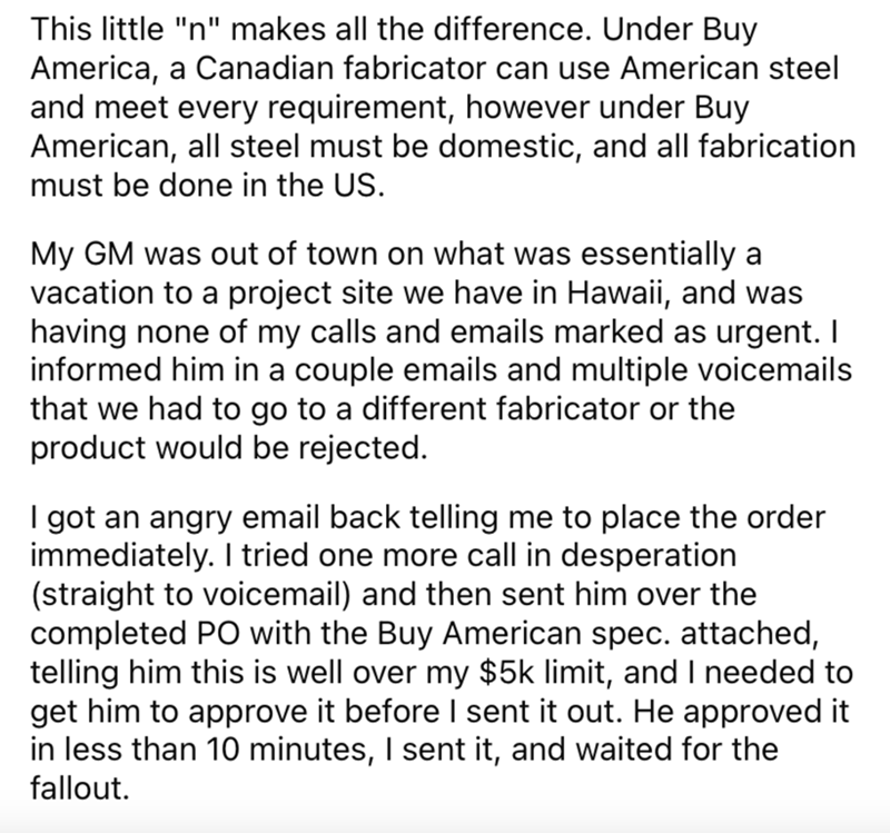 """Font - This little """"n"""" makes all the difference. Under Buy America, a Canadian fabricator can use American steel and meet every requirement, however under Buy American, all steel must be domestic, and all fabrication must be done in the US. My GM was out of town on what was essentially a vacation to a project site we have in Hawaii, and was having none of my calls and emails marked as urgent. I informed him in a couple emails and multiple voicemails that we had to go to a different fabricator or"""