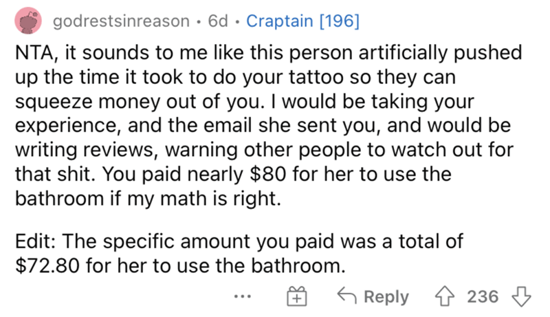 Font - godrestsinreason · 6d · Craptain [196] NTA, it sounds to me like this person artificially pushed up the time it took to do your tattoo so they can squeeze money out of you. I would be taking your experience, and the email she sent you, and would be writing reviews, warning other people to watch out for that shit. You paid nearly $80 for her to use the bathroom if my math is right. Edit: The specific amount you paid was a total of $72.80 for her to use the bathroom. 6 Reply 4 236 3 ...