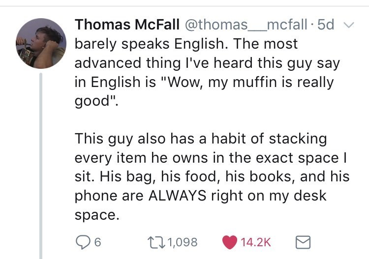 """Font - Thomas McFall @thomas_mcfall · 5d v barely speaks English. The most advanced thing l've heard this guy say in English is """"Wow, my muffin is really good"""". This guy also has a habit of stacking every item he owns in the exact space I sit. His bag, his food, his books, and his phone are ALWAYS right on my desk space. 271,098 14.2K"""
