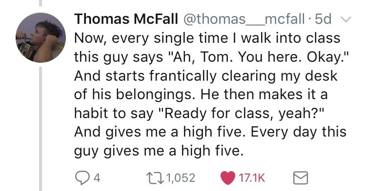 """Font - Thomas McFall @thomas_mcfall · 5d Now, every single time I walk into class this guy says """"Ah, Tom. You here. Okay."""" And starts frantically clearing my desk of his belongings. He then makes it a habit to say """"Ready for class, yeah?"""" And gives me a high five. Every day this guy gives me a high five. 271,052 17.1K"""
