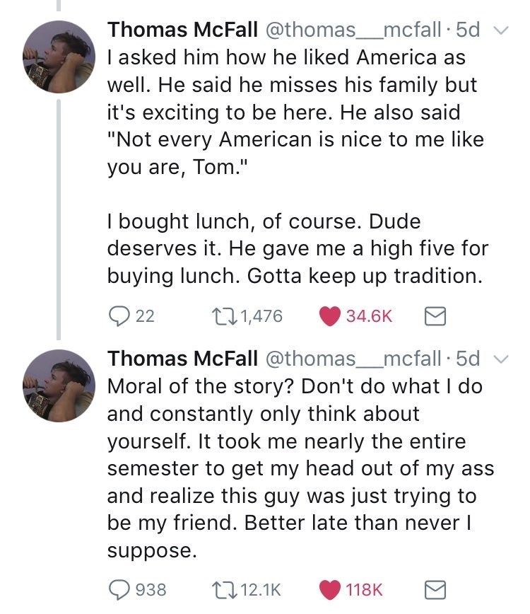 """Font - Thomas McFall @thomas_mcfall 5d v I asked him how he liked America as well. He said he misses his family but it's exciting to be here. He also said """"Not every American is nice to me like you are, Tom."""" I bought lunch, of course. Dude deserves it. He gave me a high five for buying lunch. Gotta keep up tradition. 22 271,476 34.6K Thomas McFall @thomas_mcfall · 5d v Moral of the story? Don't do what I do and constantly only think about yourself. It took me nearly the entire semester to get m"""