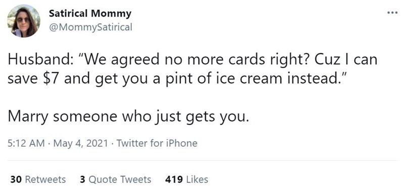 """Font - Satirical Mommy @MommySatirical Husband: """"We agreed no more cards right? Cuz I can save $7 and get you a pint of ice cream instead."""" Marry someone who just gets you. 5:12 AM · May 4, 2021 · Twitter for iPhone 30 Retweets 3 Quote Tweets 419 Likes"""