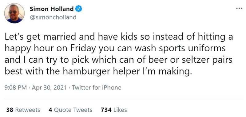 Font - Simon Holland @simoncholland Let's get married and have kids so instead of hitting a happy hour on Friday you can wash sports uniforms and I can try to pick which can of beer or seltzer pairs best with the hamburger helper l'm making. 9:08 PM Apr 30, 2021 Twitter for iPhone 38 Retweets 4 Quote Tweets 734 Likes