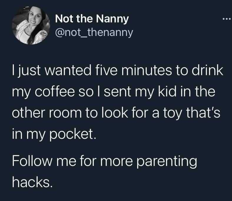 Organism - Not the Nanny @not_thenanny I just wanted five minutes to drink my coffee so I sent my kid in the other room to look for a toy that's in my pocket. Follow me for more parenting hacks.